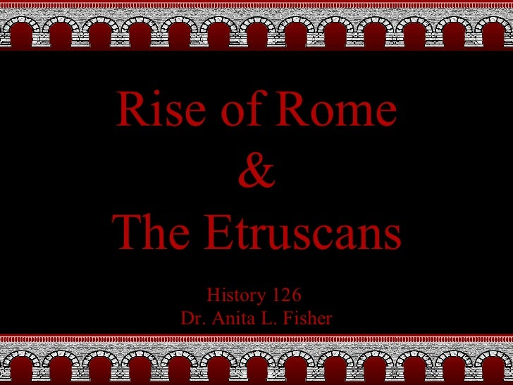 History 126  Dr. Anita L. Fisher Rise of Rome & The Etruscans