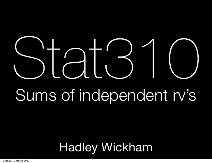 Stat310            Sums of independent rv's                            Hadley Wickham Tuesday, 10 March 2009