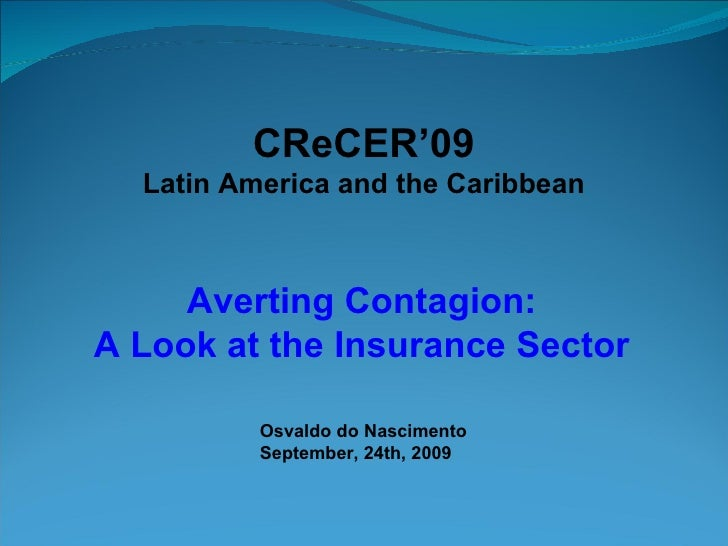 CReCER'09 Latin America and the Caribbean Averting Contagion: A Look at the Insurance Sector Osvaldo do Nascimento Septemb...