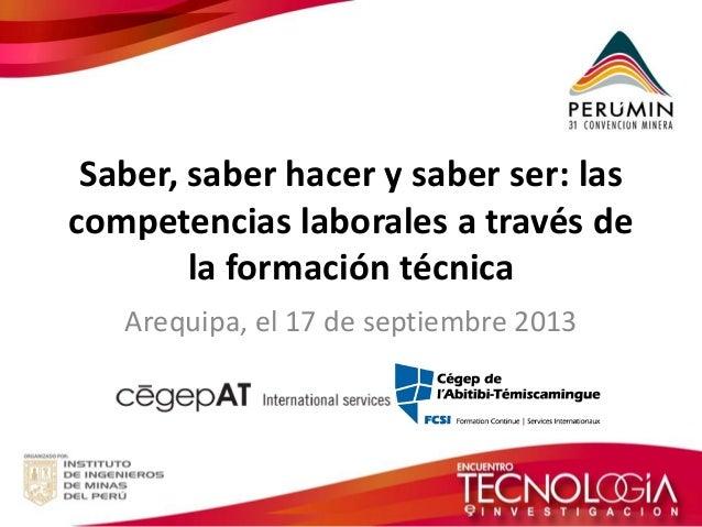 Saber, saber hacer y saber ser: las  competencias laborales a través de  la formación técnica  Arequipa, el 17 de septiemb...