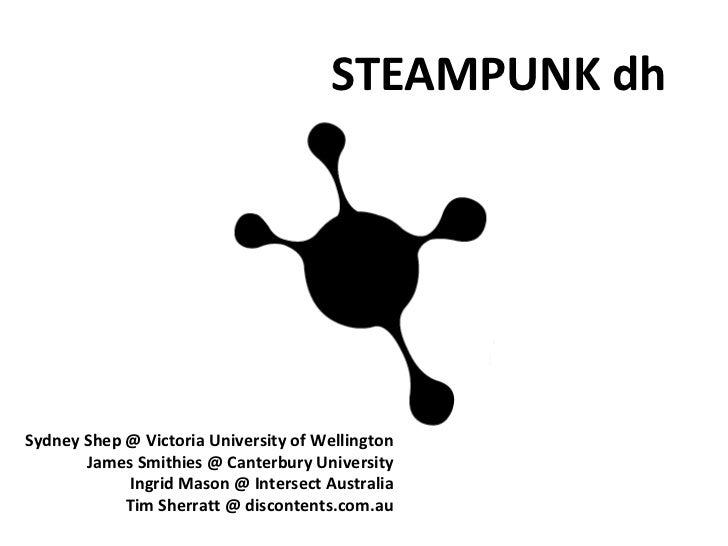 Steampunk DH :: Sydney Shep, Victoria University, James Smithies, University of Canterbury, Tim Sherratt, discontents.com.au, and Ingrid Mason, Intersect Australia Limited