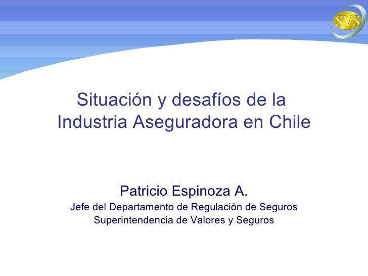 Situación y desafíos de la  Industria Aseguradora en Chile Patricio Espinoza A. Jefe del Departamento de Regulación de Seg...
