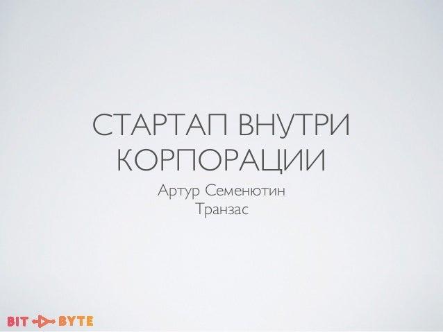 СТАРТАП ВНУТРИ КОРПОРАЦИИ Артур Семенютин  Транзас