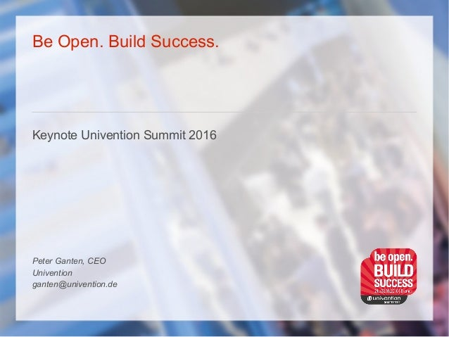 Be Open. Build Success. Keynote Univention Summit 2016 Peter Ganten, CEO Univention ganten@univention.de
