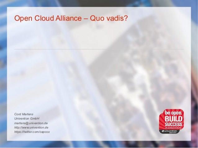 Open Cloud Alliance – Quo vadis? Cord Martens Univention GmbH martens@univention.de http://www.univention.de https://twitt...