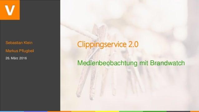 Sebastian Klein Markus Pflugbeil 26. März 2016 Clippingservice 2.0 Medienbeobachtung mit Brandwatch