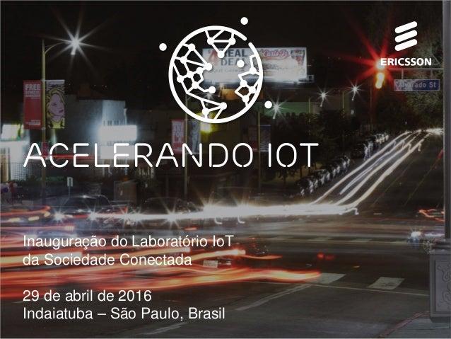 Inauguração do Laboratório IoT da Sociedade Conectada 29 de abril de 2016 Indaiatuba – São Paulo, Brasil Acelerando IOT