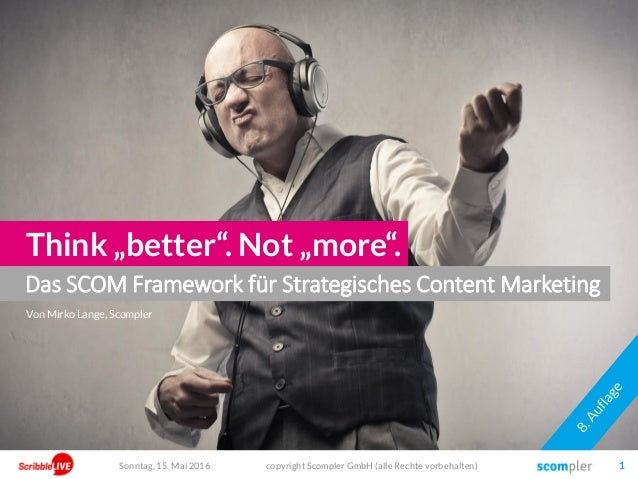 "Das SCOM Framework für Strategisches Content Marketing Think ""better"". Not ""more"". copyright Scompler GmbH (alle Rechte vo..."
