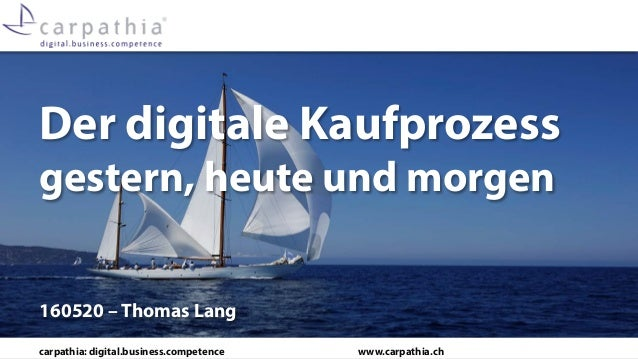 carpathia: digital.business.competence www.carpathia.ch Der digitale Kaufprozess gestern, heute und morgen 160520 – Thomas...