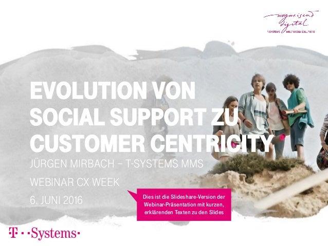 Evolution von Social Support zu Customer Centricity Jürgen Mirbach – T-Systems MMS Webinar CX Week 6. Juni 2016 Dies ist d...
