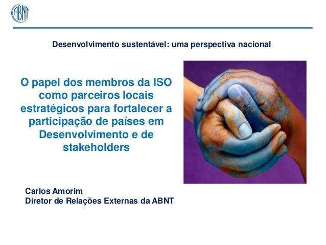 Desenvolvimento sustentável: uma perspectiva nacionalO papel dos membros da ISO    como parceiros locaisestratégicos para ...