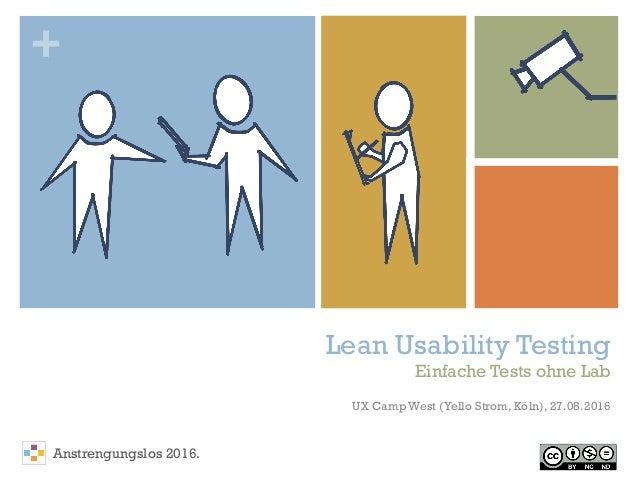 + Lean Usability Testing Einfache Tests ohne Lab UX Camp West (Yello Strom, Köln), 27.08.2016 Anstrengungslos 2016.