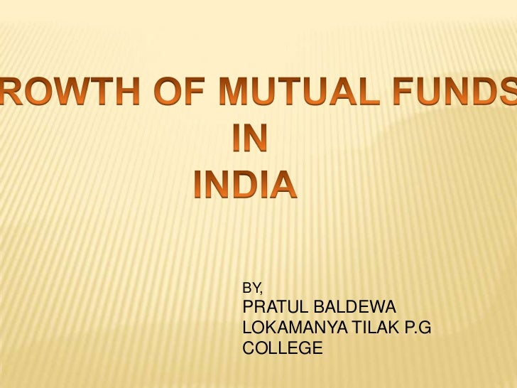 GROWTH OF MUTUAL FUNDS<br /> IN<br />INDIA<br />BY,<br />PRATUL BALDEWA<br />LOKAMANYA TILAK P.G COLLEGE<br />