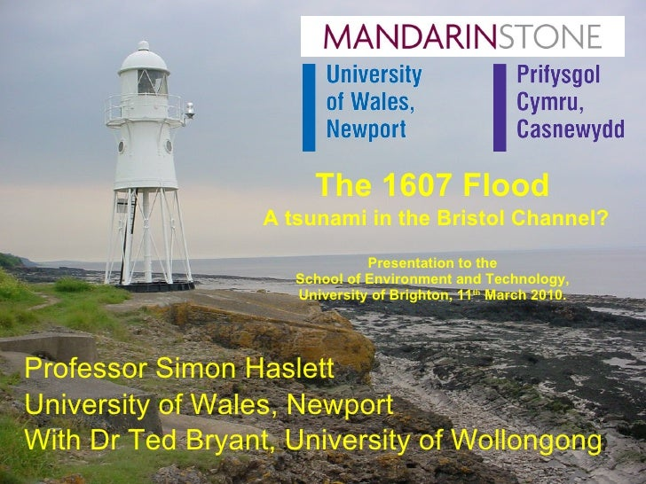 The 1607 Flood   A tsunami in the Bristol Channel? Presentation to the School of Environment and Technology, University of...