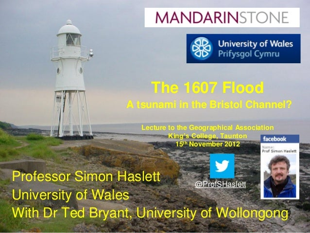 The 1607 Flood                  A tsunami in the Bristol Channel?                     Lecture to the Geographical Associat...