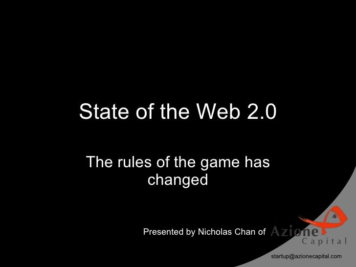 State of the Web 2.0  The rules of the game has         changed          Presented by Nicholas Chan of                    ...