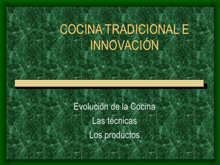 COCINA TRADICIONAL E INNOVACIÓN Evolución de la Cocina Las técnicas Los productos