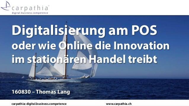 carpathia: digital.business.competence www.carpathia.ch Digitalisierung am POS oder wie Online die Innovation im stationär...