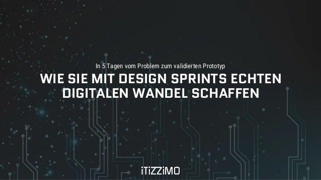 In 5 Tagen vom Problem zum validierten Prototyp WIE SIE MIT DESIGN SPRINTS ECHTEN DIGITALEN WANDEL SCHAFFEN