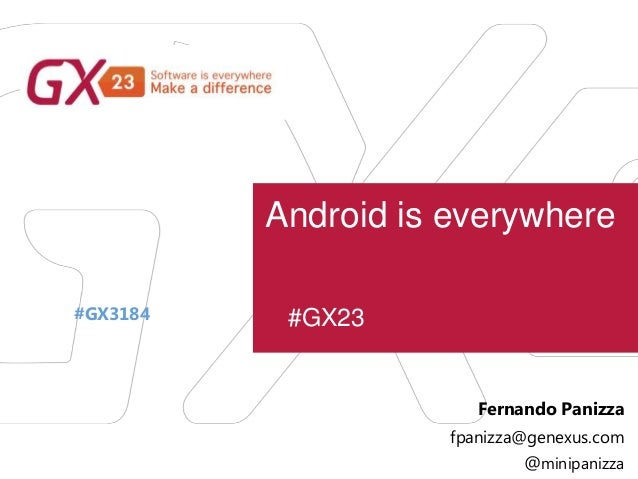 #GX23 Android is everywhere #GX3184 Fernando Panizza fpanizza@genexus.com @minipanizza