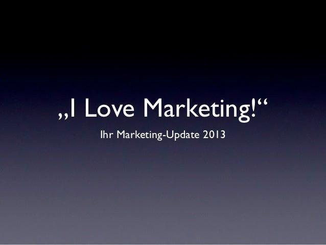 """""""I Love Marketing!""""   Ihr Marketing-Update 2013"""