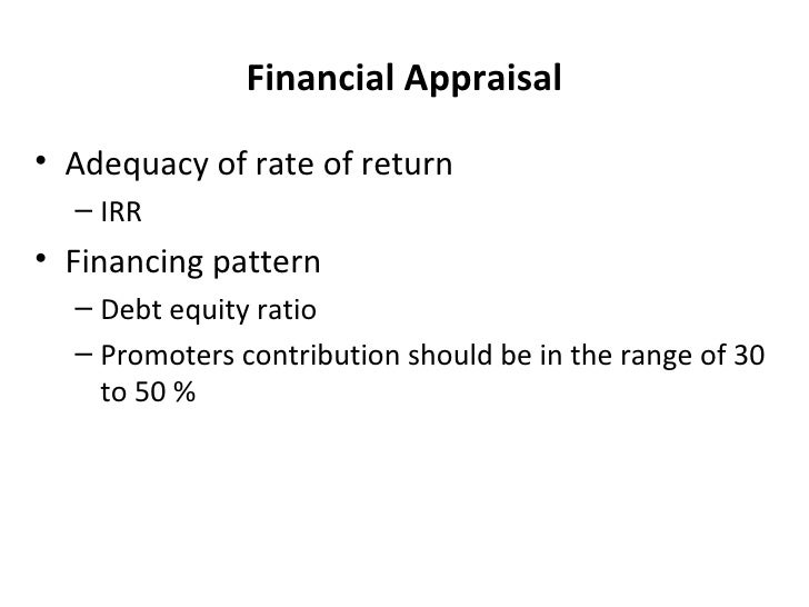 Financial Appraisal <ul><li>Adequacy of rate of return </li></ul><ul><ul><li>IRR </li></ul></ul><ul><li>Financing pattern ...