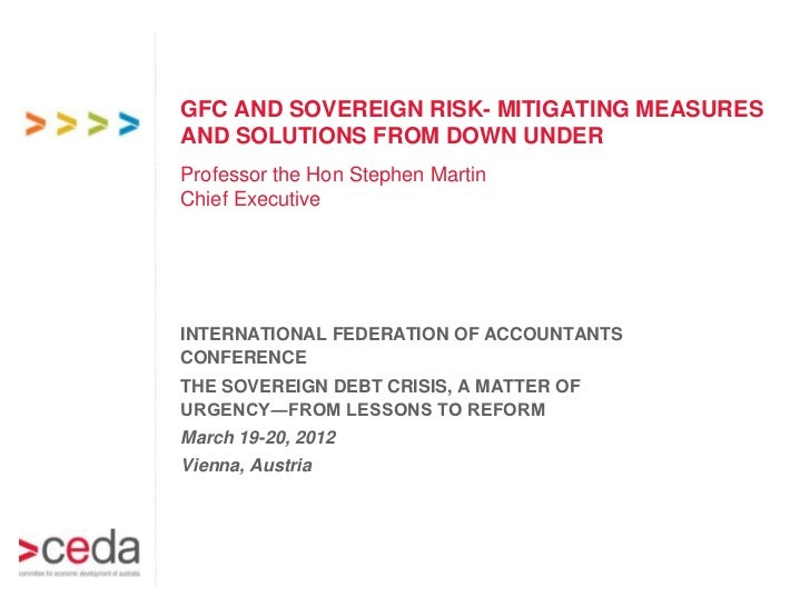 GFC AND SOVEREIGN RISK- MITIGATING MEASURESAND SOLUTIONS FROM DOWN UNDERProfessor the Hon Stephen MartinChief ExecutiveINT...