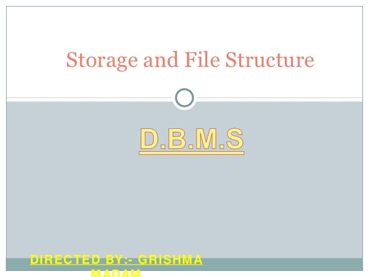 Storage and File Structure DIRECTED BY:- GRISHMA MADAM