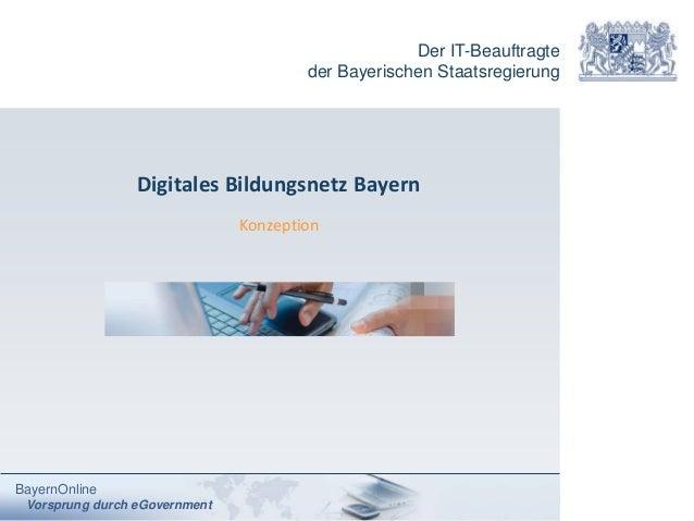 Der IT-Beauftragte der Bayerischen Staatsregierung BayernOnline Vorsprung durch eGovernment Digitales Bildungsnetz Bayern ...