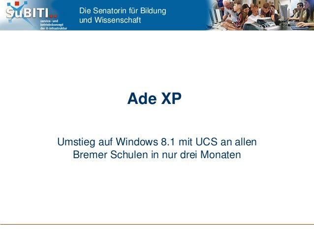 Die Senatorin für Bildung und Wissenschaft Ade XP Umstieg auf Windows 8.1 mit UCS an allen Bremer Schulen in nur drei Mona...