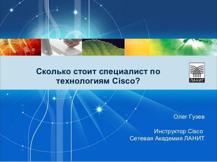 Сколько стоит специалист по технологиям Cisco? Олег Гузев Инструктор  Cisco   Сетевая Академия ЛАНИТ