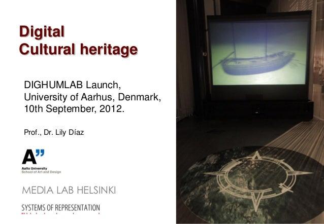 DigitalCultural heritageDIGHUMLAB Launch,University of Aarhus, Denmark,10th September, 2012.Prof., Dr. Lily DíazMEDIA LAB ...