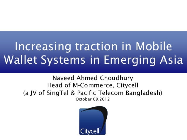 Increasing traction in MobileWallet Systems in Emerging Asia              Naveed Ahmed Choudhury            Head of M-Comm...