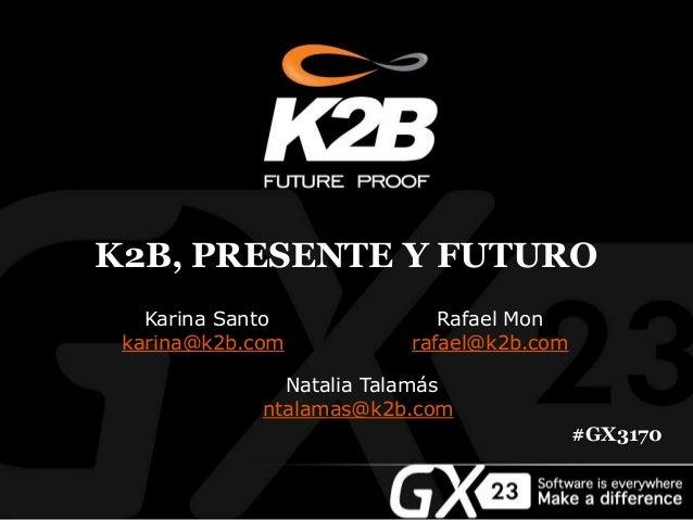 K2B, PRESENTE Y FUTURO #GX3170 Karina Santo karina@k2b.com Rafael Mon rafael@k2b.com Natalia Talamás ntalamas@k2b.com