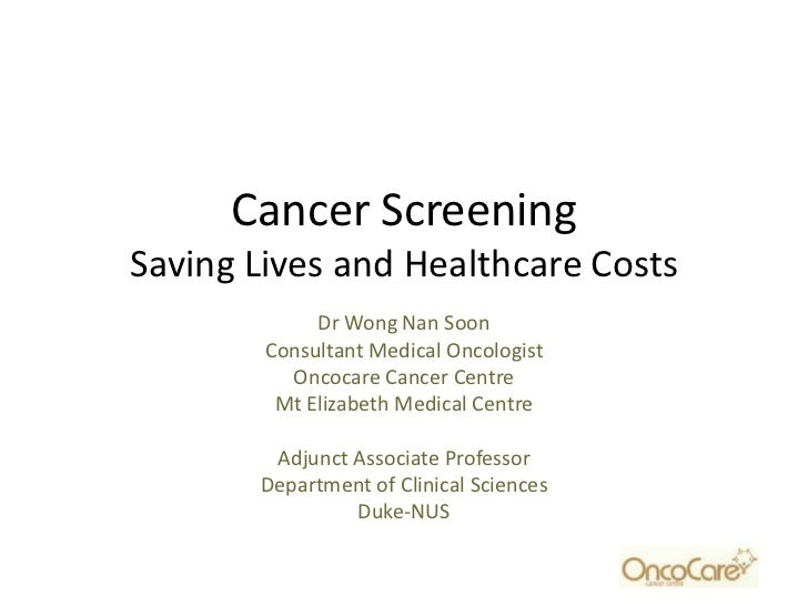 Cancer ScreeningSaving Lives and Healthcare Costs             Dr Wong Nan Soon        Consultant Medical Oncologist       ...