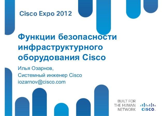 Функции безопасностиинфраструктурногооборудования CiscoИлья Озарнов,Системный инженер Ciscoiozarnov@cisco.com