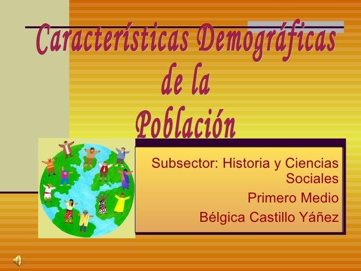Subsector: Historia y Ciencias Sociales Primero Medio Bélgica Castillo Yáñez Características Demográficas de la Población