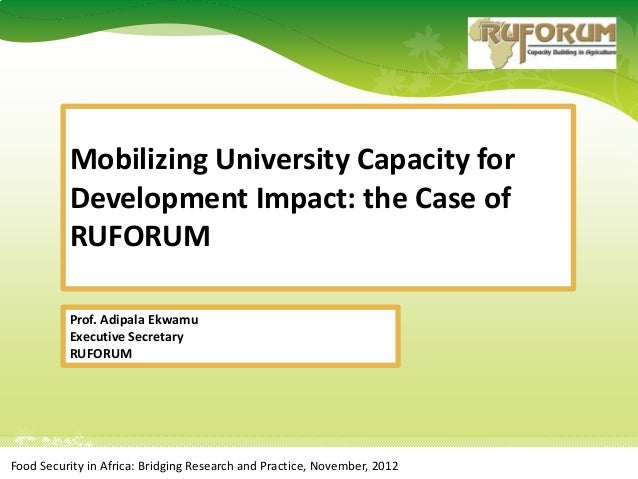 Mobilizing University Capacity for          Development Impact: the Case of          RUFORUM          Prof. Adipala Ekwamu...