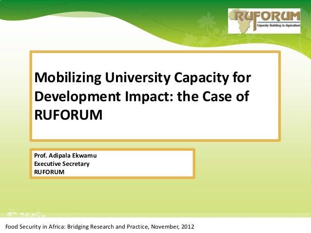 Mobilizing University Capacity for          Development Impact: the Case of          RUFORUM          Prof. Adipala Ekwamu...