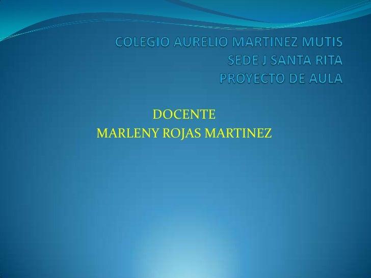 COLEGIO AURELIO MARTINEZ MUTIS SEDE J SANTA RITAPROYECTO DE AULA<br />DOCENTE<br />MARLENY ROJAS MARTINEZ<br />