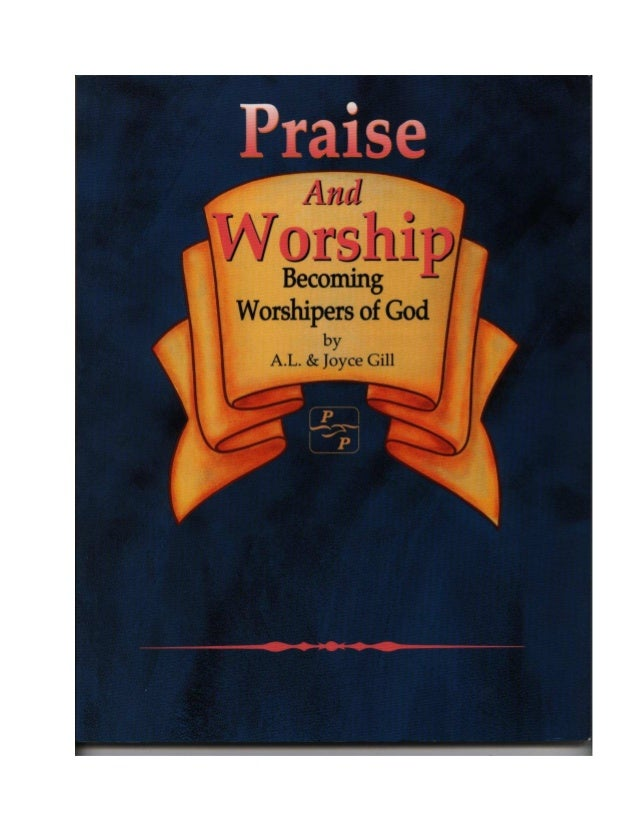 Praise And Worship by A.L. and Joyce Gill ISBN 0-941975-33-9 © Copyright 1988,1995 It is illegal and a violation of Christ...