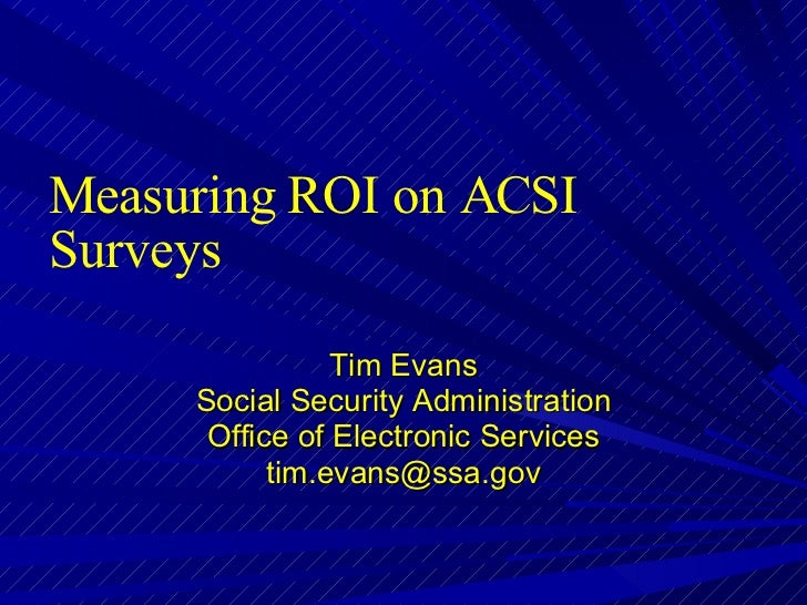 Measuring ROI on ACSI Surveys Tim Evans Social Security Administration Office of Electronic Services [email_address]