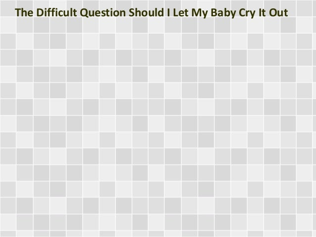 The Difficult Question Should I Let My Baby Cry It Out