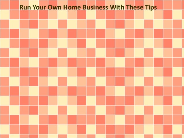 Run Your Own Home Business With These Tips