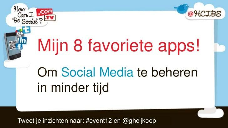 Mijn 8 favoriete apps!      Om Social Media te beheren      in minder tijdTweet je inzichten naar: #event12 en @gheijkoop