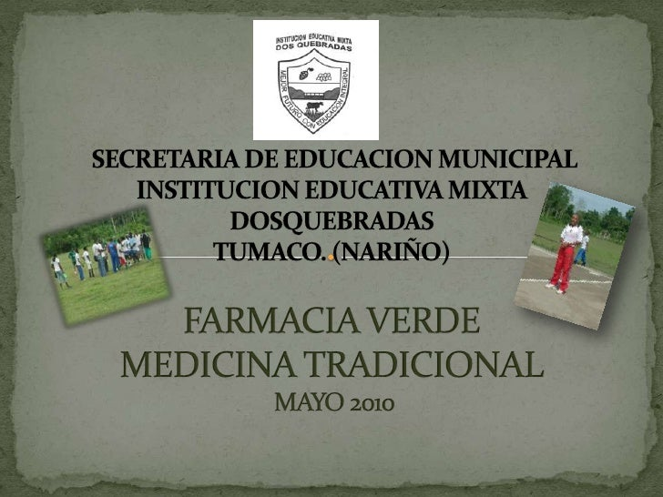 SECRETARIA DE EDUCACION MUNICIPAL INSTITUCION EDUCATIVA MIXTADOSQUEBRADASTUMACO. (NARIÑO)FARMACIA VERDEMEDICINA TRADICION...