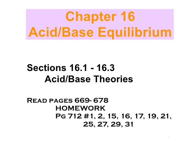 Chapter 16 Acid/Base Equilibrium  Sections 16.1 - 16.3    Acid/Base Theories  Read pages 669- 678       HOMEWORK       Pg ...