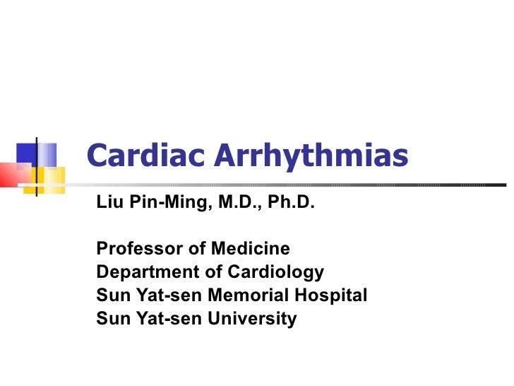 Cardiac Arrhythmias Liu Pin-Ming, M.D., Ph.D. Professor of Medicine Department of Cardiology Sun Yat-sen Memorial Hospital...