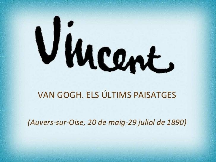 VAN GOGH. ELS ÚLTIMS PAISATGES  (Auvers-sur-Oise, 20 de maig-29 juliol de 1890)