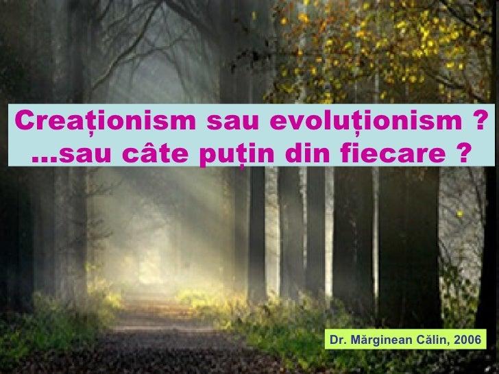 Creaţionism sau evoluţionism ? ...sau câte puţin din fiecare ? Dr . Mărginean Călin, 2006